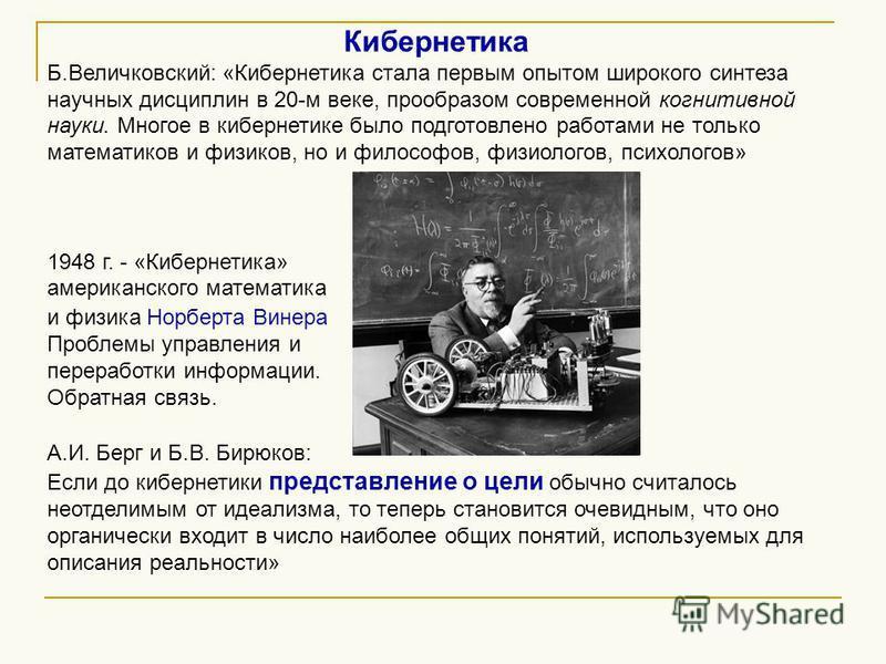 Кибернетика Б.Величковский: «Кибернетика стала первым опытом широкого синтеза научных дисциплин в 20-м веке, прообразом современной когнитивной науки. Многое в кибернетике было подготовлено работами не только математиков и физиков, но и философов, фи