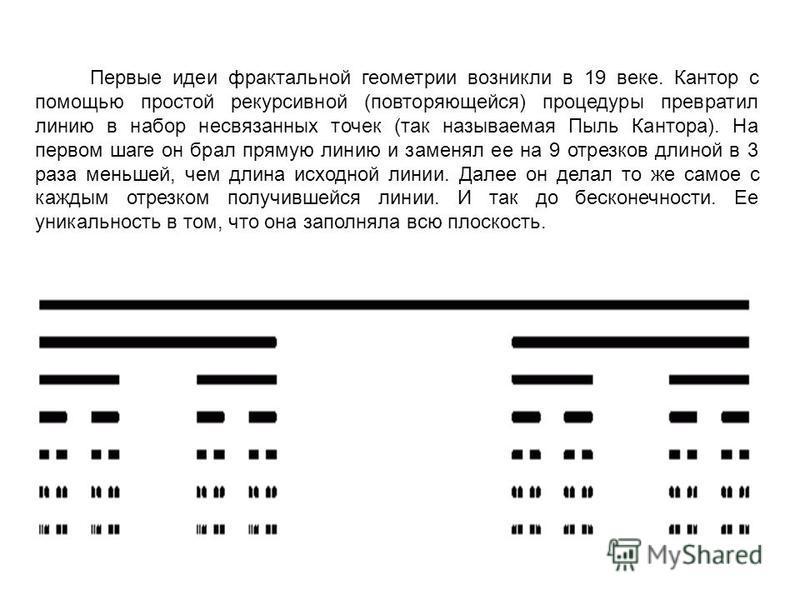 Первые идеи фрактальной геометрии возникли в 19 веке. Кантор с помощью простой рекурсивной (повторяющейся) процедуры превратил линию в набор несвязанных точек (так называемая Пыль Кантора). На первом шаге он брал прямую линию и заменял ее на 9 отрезк
