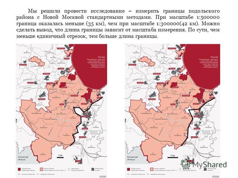 Мы решили провести исследование – измерить границы подольского района с Новой Москвой стандартными методами. При масштабе 1:500000 граница оказалась меньше (35 км), чем при масштабе 1:300000(42 км). Можно сделать вывод, что длина границы зависит от м