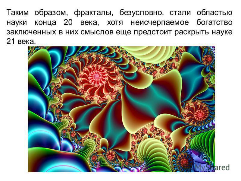 Таким образом, фракталы, безусловно, стали областью науки конца 20 века, хотя неисчерпаемое богатство заключенных в них смыслов еще предстоит раскрыть науке 21 века.