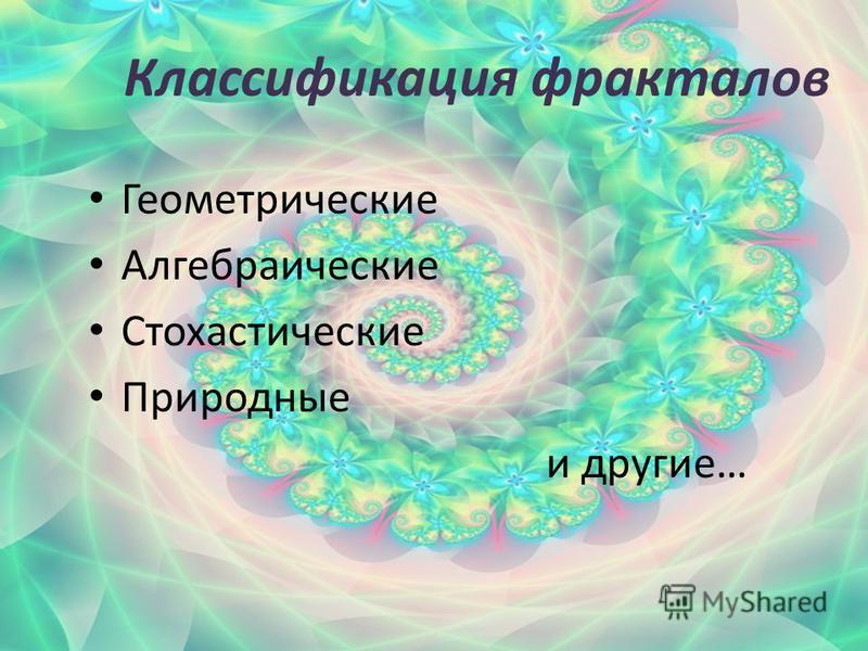 Классификация фракталов Геометрические Алгебраические Стохастические Природные и другие…
