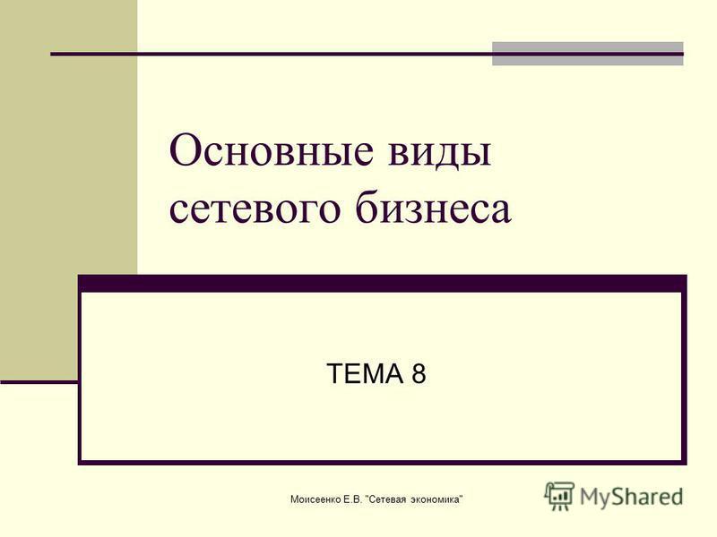 Моисеенко Е.В. Сетевая экономика Основные виды сетевого бизнеса ТЕМА 8