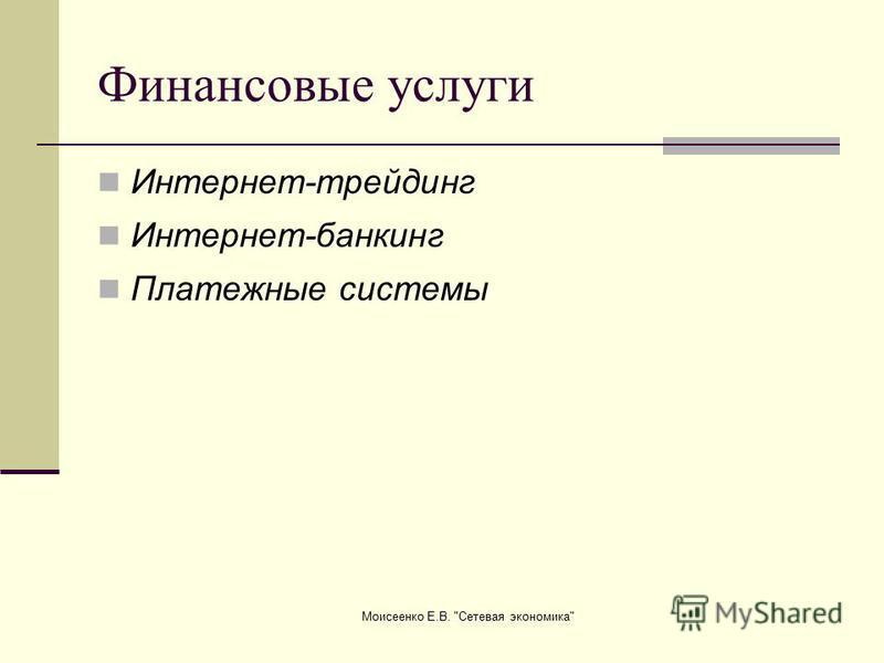 Моисеенко Е.В. Сетевая экономика Финансовые услуги Интернет-трейдинг Интернет-банкинг Платежные системы