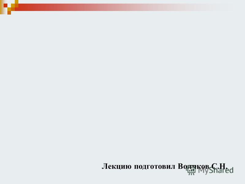 Лекцию подготовил Волчков С.Н.