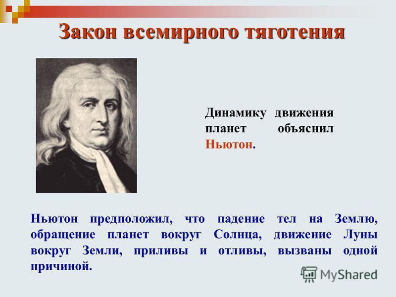 Закон всемирного тяготения Динамику движения планет объяснил Ньютон. Ньютон предположил, что падение тел на Землю, обращение планет вокруг Солнца, движение Луны вокруг Земли, приливы и отливы, вызваны одной причиной.