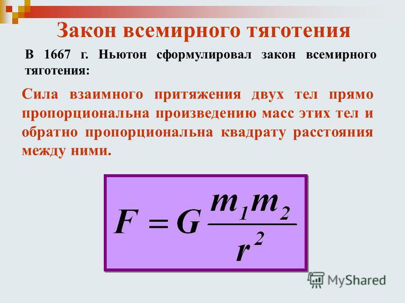 Закон всемирного тяготения В 1667 г. Ньютон сформулировал закон всемирного тяготения: Сила взаимного притяжения двух тел прямо пропорциональна произведению масс этих тел и обратно пропорциональна квадрату расстояния между ними.