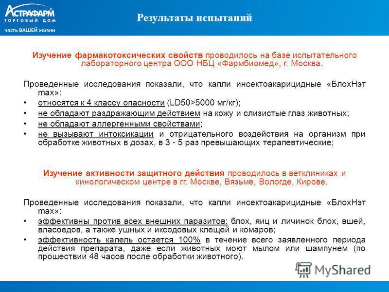 Результаты испытаний Изучение фармакотоксических свойств проводилось на базе испытательного лабораторного центра ООО НБЦ «Фармбиомед», г. Москва. Проведенные исследования показали, что капли инсектоакарицидные «Блох Нэт max»: относятся к 4 классу опа