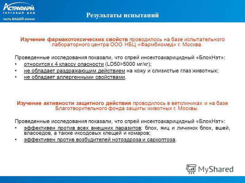 Результаты испытаний Изучение фармакотоксических свойств проводилось на базе испытательного лабораторного центра ООО НБЦ «Фармбиомед» г. Москва. Проведенные исследования показали, что спрей инсектоакарицидный «Блох Нэт»: относится к 4 классу опасност