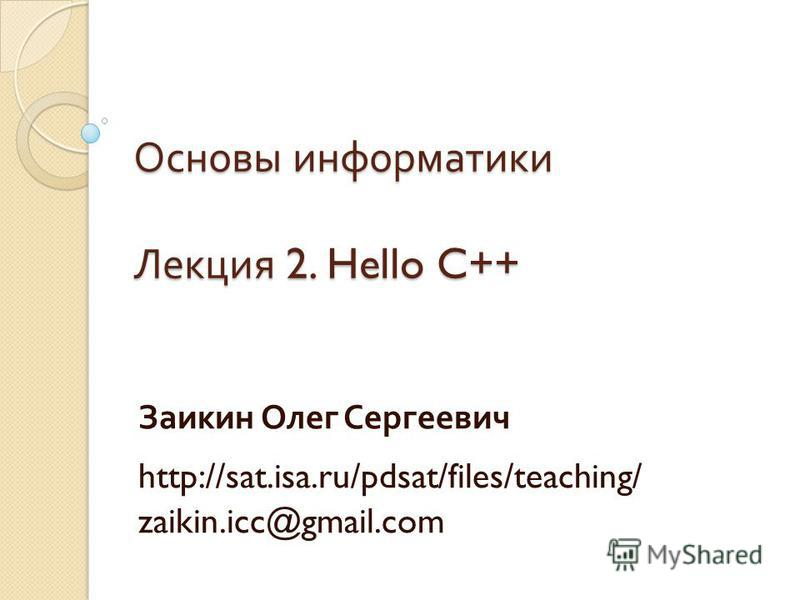 Основы информатики Лекция 2. Hello C++ Заикин Олег Сергеевич http://sat.isa.ru/pdsat/files/teaching/ zaikin.icc@gmail.com
