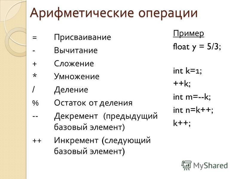 Арифметические операции = Присваивание - Вычитание + Сложение * Умножение / Деление % Остаток от деления -- Декремент ( предыдущий базовый элемент ) ++ Инкремент ( следующий базовый элемент ) Пример float y = 5/3; int k=1; ++k; int m=--k; int n=k++;