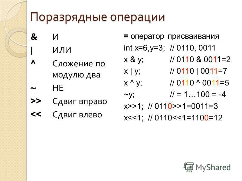 Поразрядные операции & И | ИЛИ ^ Сложение по модулю два ~ НЕ >> Сдвиг вправо >1; // 0110>>1=0011=3 x