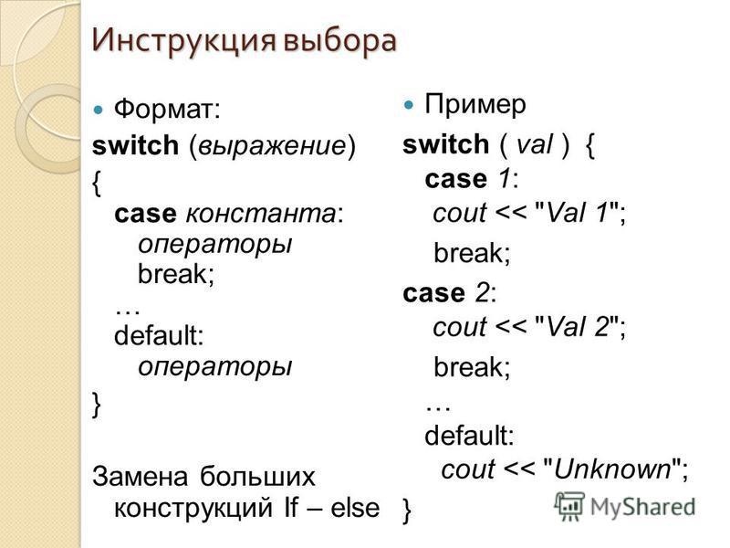 Формат: switch (выражение) { case константа: операторы break; … default: операторы } Замена больших конструкций If – else Инструкция выбора Пример switch ( val ) { case 1: cout