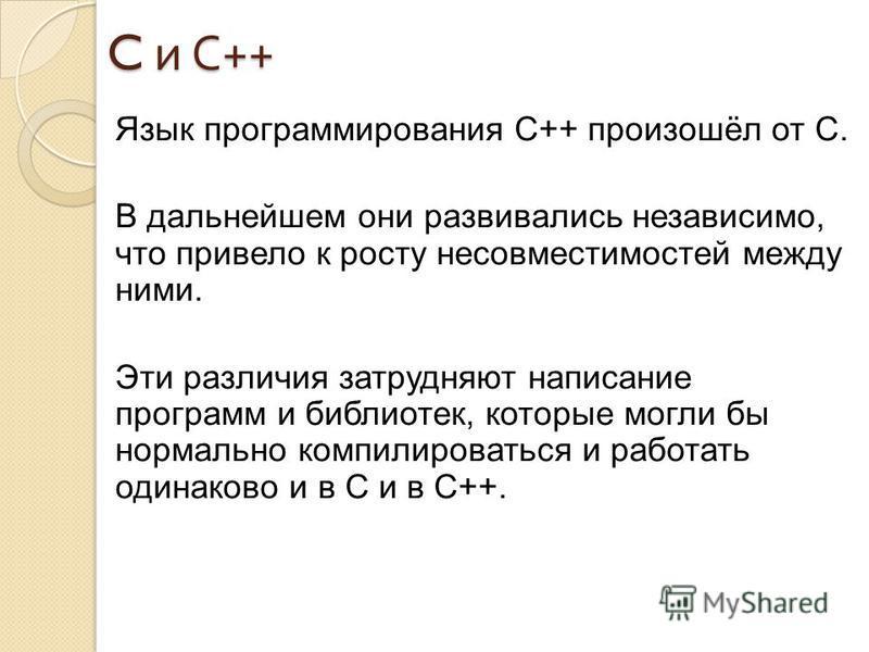 C и С ++ Язык программирования С++ произошёл от C. В дальнейшем они развивались независимо, что привело к росту несовместимостей между ними. Эти различия затрудняют написание программ и библиотек, которые могли бы нормально компилироваться и работать
