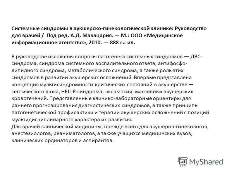 Системные синдромы в акушерско-гинекологической клинике: Руководство для врачей / Под ред. А.Д. Макацария. М.: ООО «Медицинское информационное агентство», 2010. 888 с.: ил. В руководстве изложены вопросы патогенеза системных синдромов ДВС- синдрома,