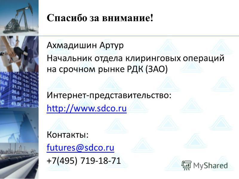 Спасибо за внимание! Ахмадишин Артур Начальник отдела клиринговых операций на срочном рынке РДК (ЗАО) Интернет-представительство: http://www.sdco.ru Контакты: futures@sdco.ru +7(495) 719-18-71