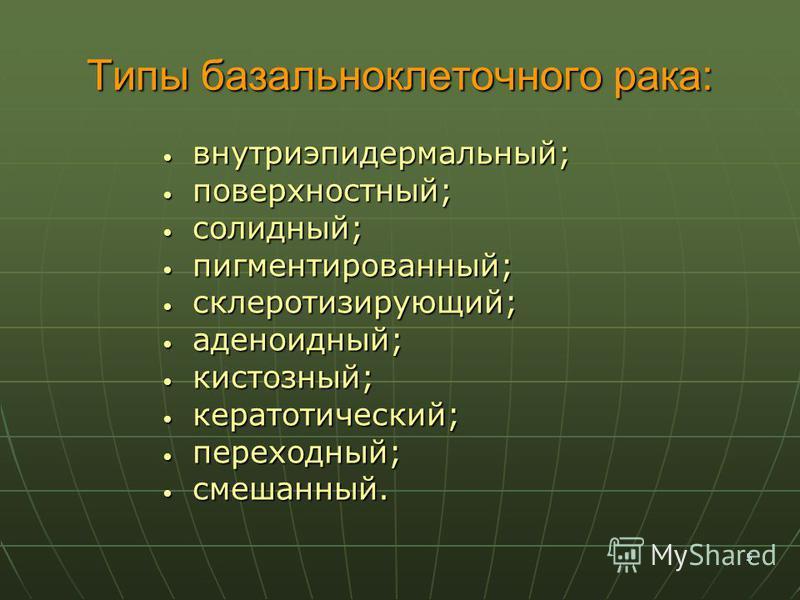 5 Типы базальноклеточного рака: внутриэпидермальный; внутриэпидермальный; поверхностный; поверхностный; солидный; солидный; пигментированный; пигментированный; склеротизирующий; склеротизирующий; аденоидный; аденоидный; кистозный; кистозный; кератоли