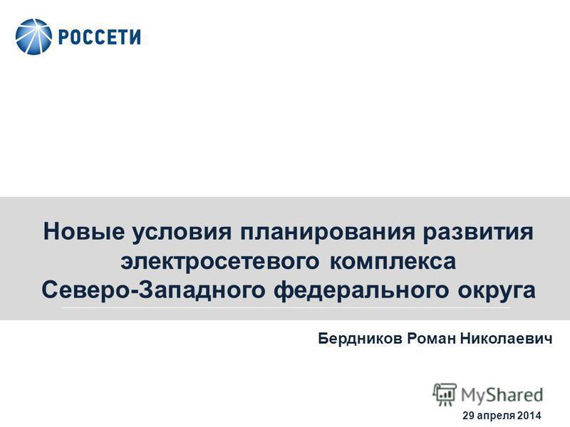 0 29 апреля 2014 Новые условия планирования развития электросетевого комплекса Северо-Западного федерального округа Бердников Роман Николаевич