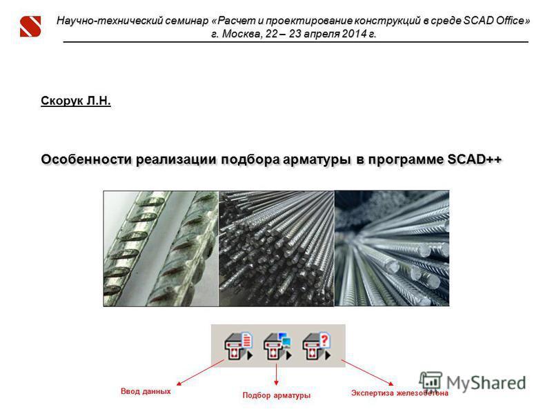 Особенности реализации подбора арматуры в программе SCAD++ Скорук Л.Н. Особенности реализации подбора арматуры в программе SCAD++ Научно-технический семинар «Расчет и проектирование конструкций в среде SCAD Office» г. Москва, 22 – 23 апреля 2014 г. В