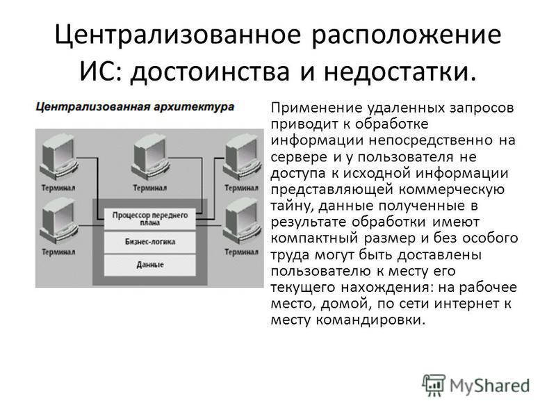 Централизованное расположение ИС: достоинства и недостатки. Применение удаленных запросов приводит к обработке информации непосредственно на сервере и у пользователя не доступа к исходной информации представляющей коммерческую тайну, данные полученны