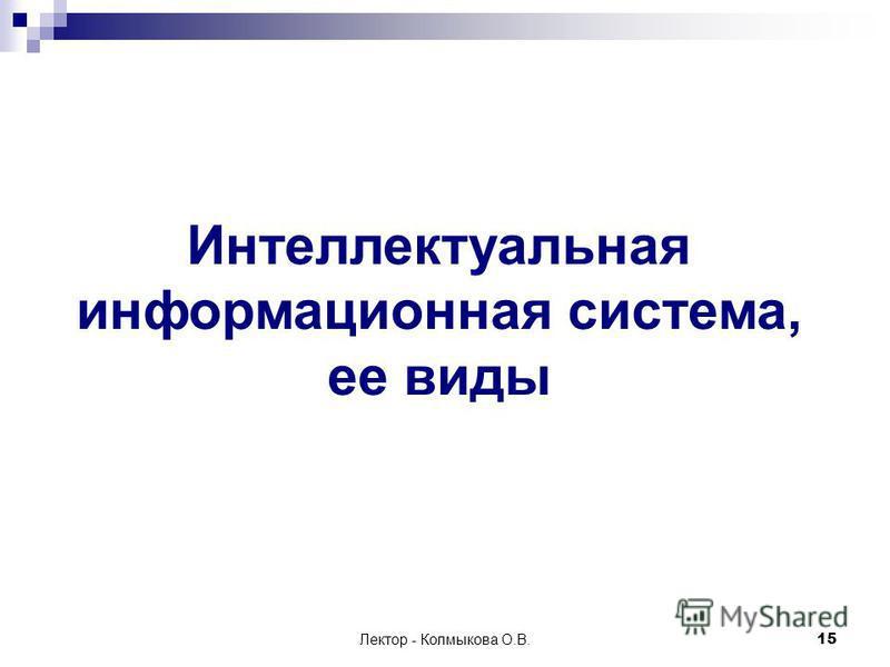 Лектор - Колмыкова О.В.15 Интеллектуальная информационная система, ее виды