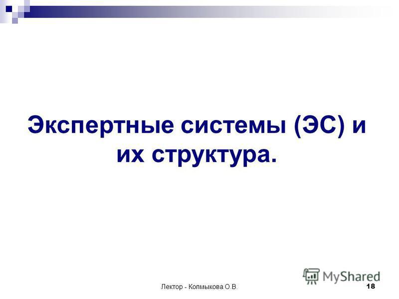 Лектор - Колмыкова О.В.18 Экспертные системы (ЭС) и их структура.