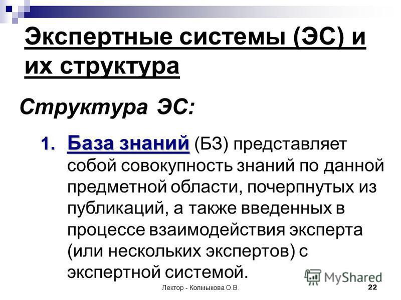 Лектор - Колмыкова О.В.22 Экспертные системы (ЭС) и их структура Структура ЭС: 1. База знаний 1. База знаний (БЗ) представляет собой совокупность знаний по данной предметной области, почерпнутых из публикаций, а также введенных в процессе взаимодейст