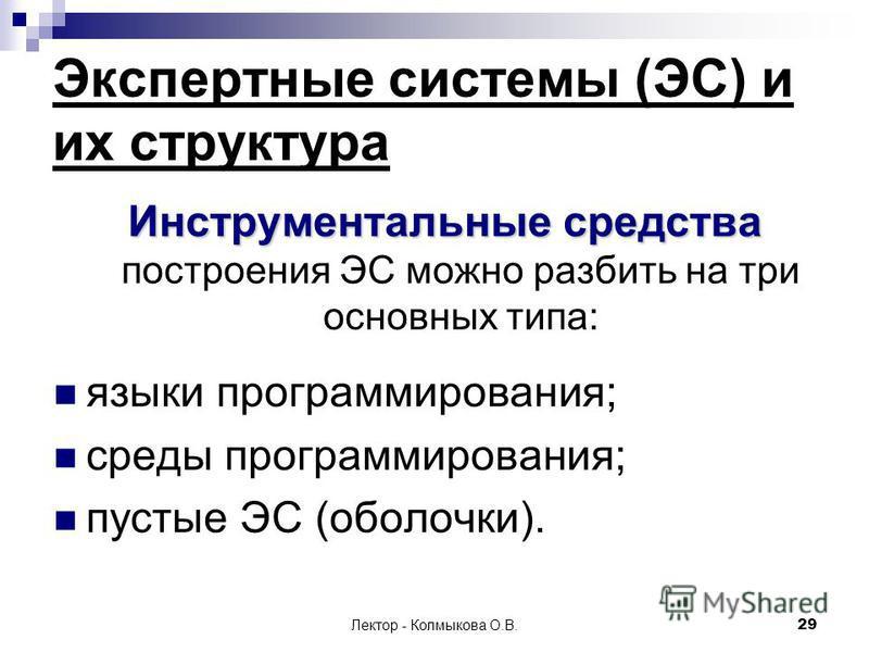 Лектор - Колмыкова О.В.29 Инструментальные средства Инструментальные средства построения ЭС можно разбить на три основных типа: языки программирования; среды программирования; пустые ЭС (оболочки). Экспертные системы (ЭС) и их структура