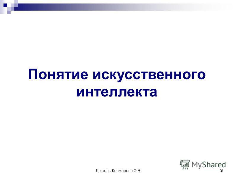Лектор - Колмыкова О.В.3 Понятие искусственного интеллекта