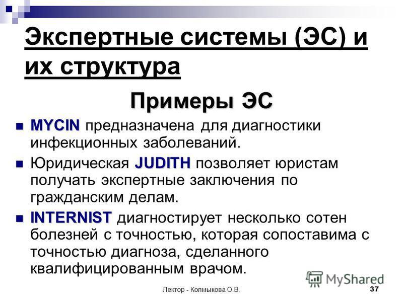 Лектор - Колмыкова О.В.37 Экспертные системы (ЭС) и их структура Примеры ЭС MYCIN MYCIN предназначена для диагностики инфекционных заболеваний. JUDITH Юридическая JUDITH позволяет юристам получать экспертные заключения по гражданским делам. INTERNIST