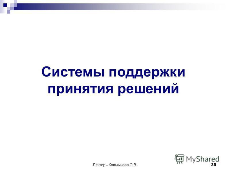 Лектор - Колмыкова О.В.39 Системы поддержки принятия решений