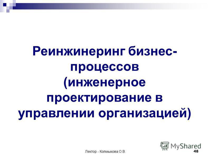 Лектор - Колмыкова О.В.48 Реинжинеринг бизнес- процессов (инженерное проектирование в управлении организацией)