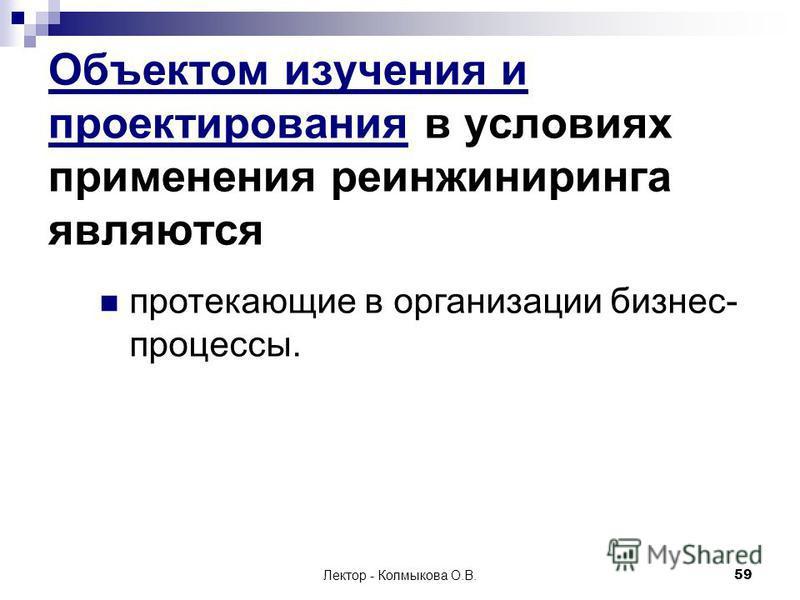 Лектор - Колмыкова О.В.59 Объектом изучения и проектирования в условиях применения реинжиниринга являются протекающие в организации бизнес- процессы.