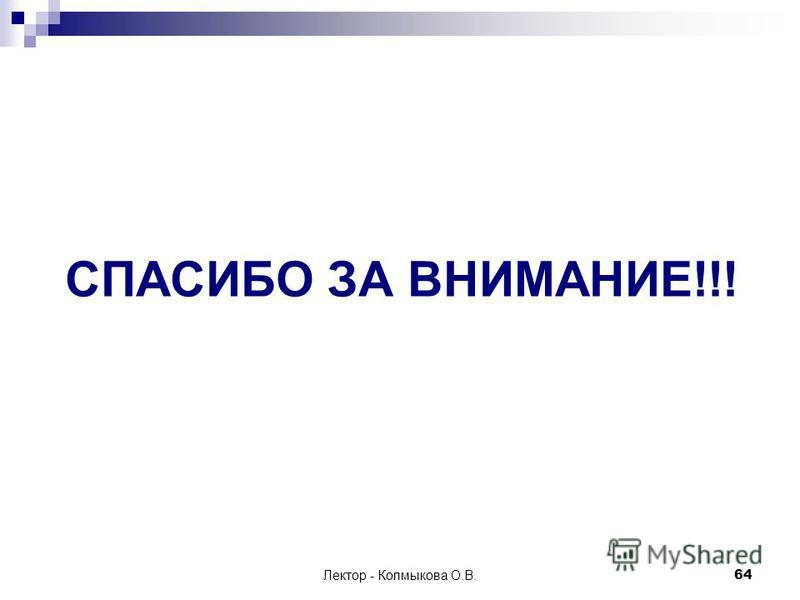 Лектор - Колмыкова О.В.64 СПАСИБО ЗА ВНИМАНИЕ!!!
