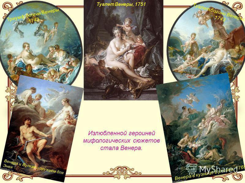 Излюбленной героиней мифологических сюжетов стала Венера. Туалет богини Венеры, 1743 Триумф богини Венеры 1743 Туалет Венеры, 1751 Венера в кузнице Вулкана, 1769 Венера и Вулкан с оружием для Энея