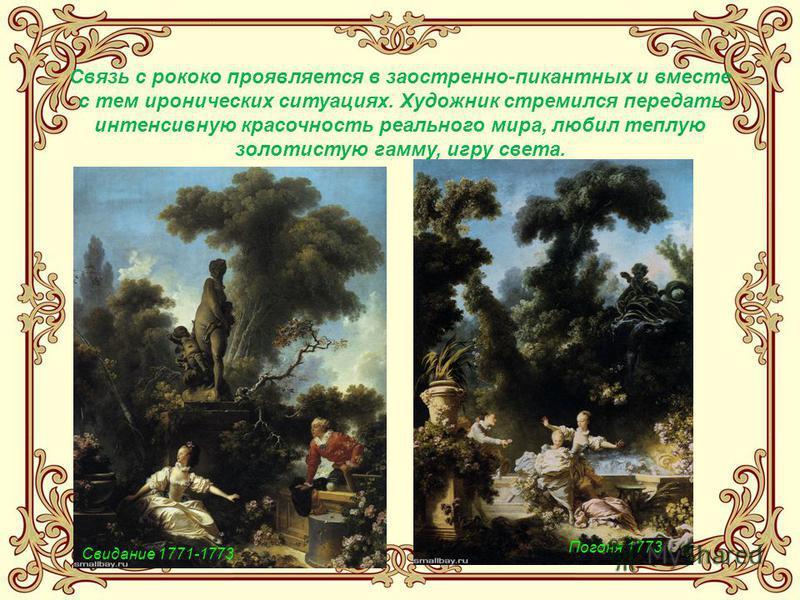 Свидание 1771-1773 Связь с рококо проявляется в заостренно-пикантных и вместе с тем иронических ситуациях. Художник стремился передать интенсивную красочность реального мира, любил теплую золотистую гамму, игру света. Погоня 1773