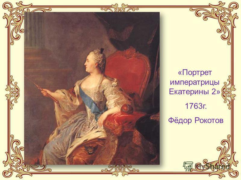 «Портрет императрицы Екатерины 2» 1763 г. Фёдор Рокотов