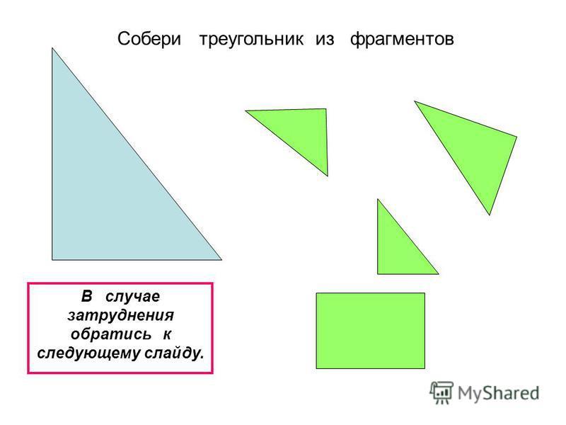 Собери треугольник из фрагментов В случае затруднения обратись к следующему слайду.