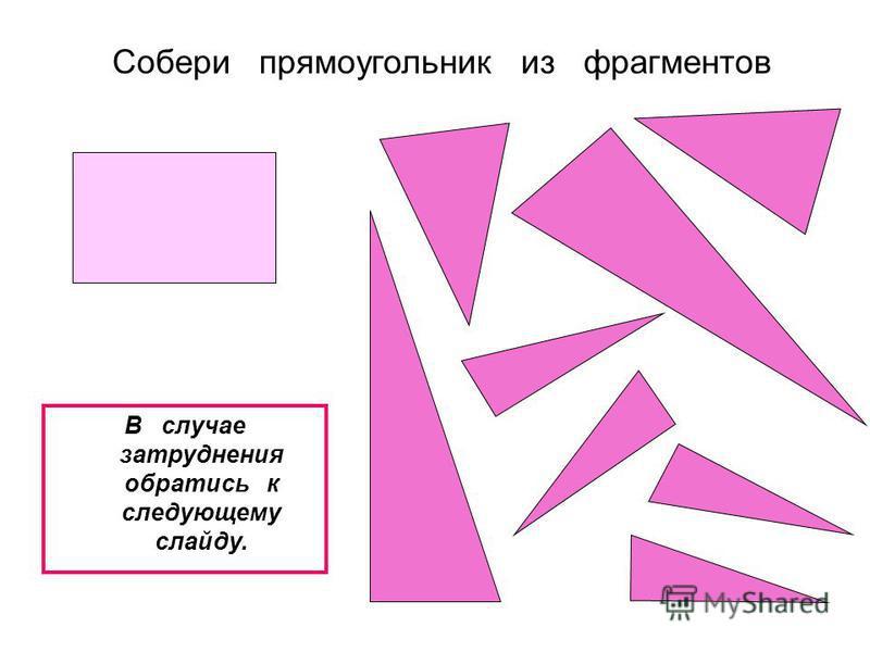 Собери прямоугольник из фрагментов В случае затруднения обратись к следующему слайду.