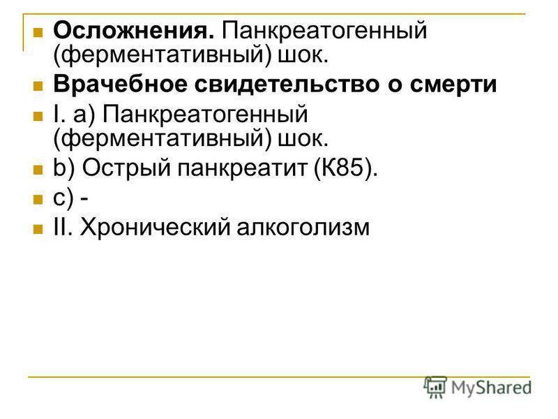 Осложнения. Панкреатогенный (ферментативный) шок. Врачебное свидетельство о смерти I. а) Панкреатогенный (ферментативный) шок. b) Острый панкреатит (К85). c) - II. Хронический алкоголизм