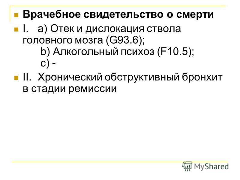 Врачебное свидетельство о смерти I.а) Отек и дислокация ствола головного мозга (G93.6); b) Алкогольный психоз (F10.5); c) - II.Хронический обструктивный бронхит в стадии ремиссии