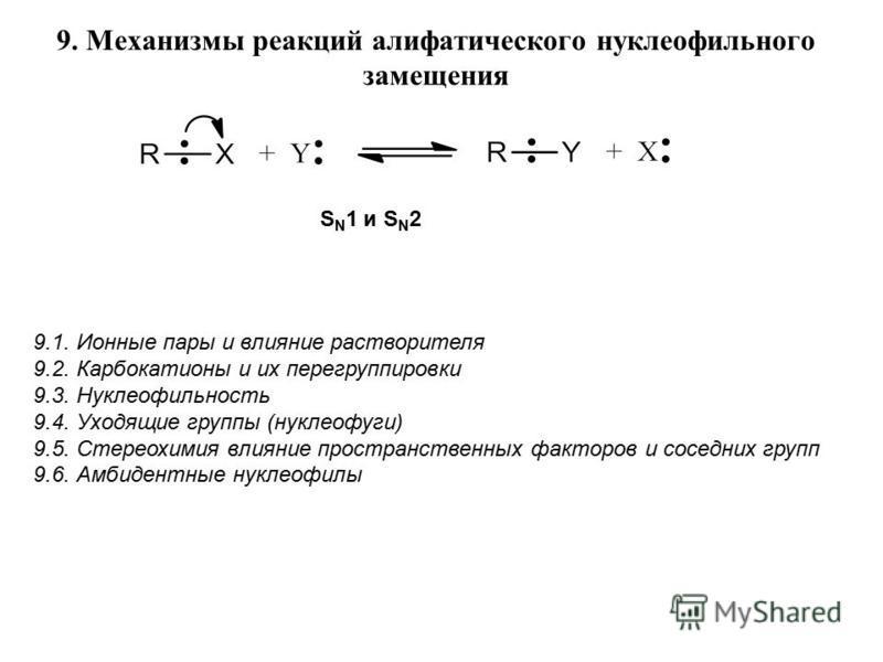 9. Механизмы реакций алифатического нуклеофильного замещения 9.1. Ионные пары и влияние растворителя 9.2. Карбокатионы и их перегруппировки 9.3. Нуклеофильность 9.4. Уходящие группы (нуклеофуги) 9.5. Стереохимия влияние пространственных факторов и со