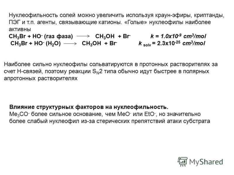Нуклеофильность солей можно увеличить используя краун-эфиры, криптанды, ПЭГ и т.п. агенты, связывающие катионы. «Голые» нуклеофилы наиболее активны CH 3 Br + HO - (газ фаза) CH 3 Br + HO - (H 2 O) CH 3 OH + Br - k solv = 2.3x10 -25 cm 3 /mol CH 3 OH