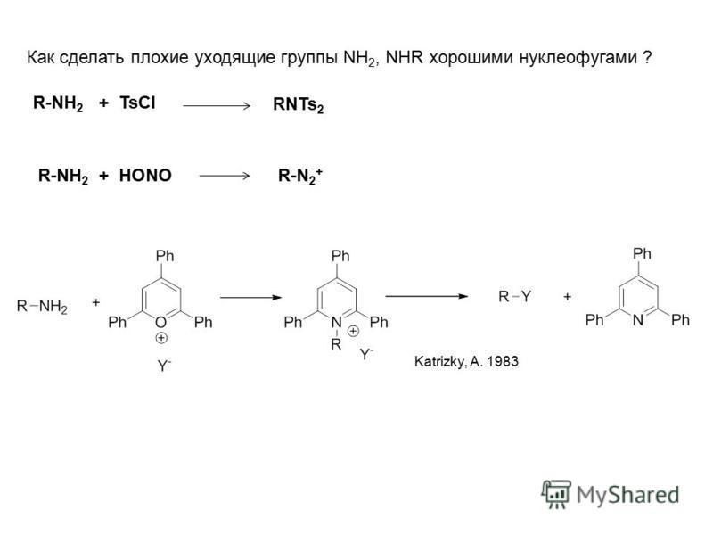 Как сделать плохие уходящие группы NH 2, NHR хорошими нуклеофугами ? R-NH 2 + TsCl RNTs 2 R-NH 2 + HONOR-N 2 + Katrizky, A. 1983