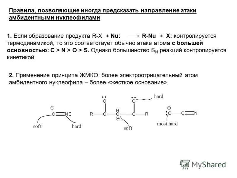 Правила, позволяющие иногда предсказать направление атаки амбидентными нуклеофилами 1. Если образование продукта R-X + Nu: R-Nu + X: контролируется термодинамикой, то это соответствует обычно атаке атома с большей основностью: C > N > O > S. Однако б