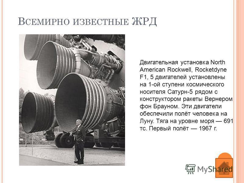 В СЕМИРНО ИЗВЕСТНЫЕ ЖРД Двигательная установка North American Rockwell, Rocketdyne F1, 5 двигателей установлены на 1-ой ступени космического носителя Сатурн-5 рядом с конструктором ракеты Вернером фон Брауном. Эти двигатели обеспечили полёт человека