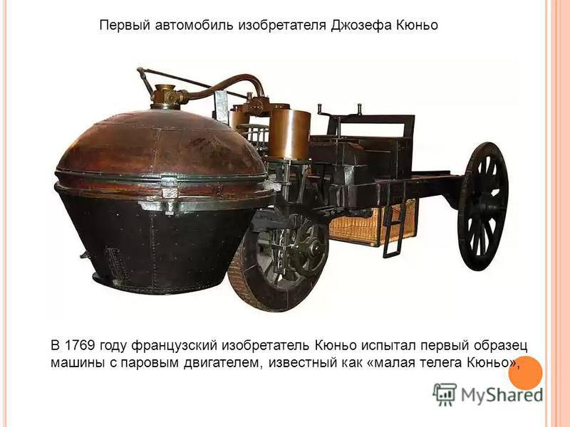 Первый автомобиль изобретателя Джозефа Кюньо В 1769 году французский изобретатель Кюньо испытал первый образец машины с паровым двигателем, известный как «малая телега Кюньо»,