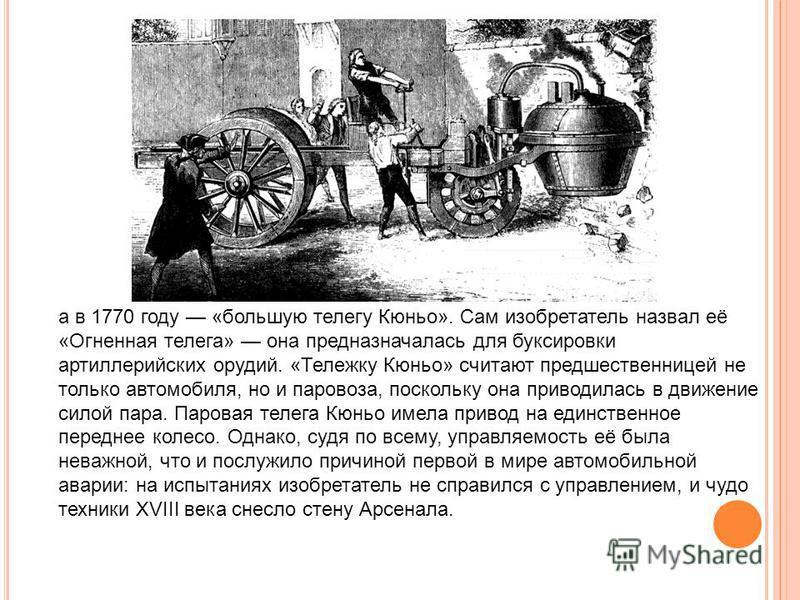 а в 1770 году «большую телегу Кюньо». Сам изобретатель назвал её «Огненная телега» она предназначалась для буксировки артиллерийских орудий. «Тележку Кюньо» считают предшественницей не только автомобиля, но и паровоза, поскольку она приводилась в дви