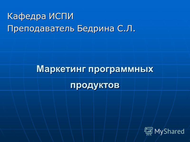 Маркетинг программных продуктов Кафедра ИСПИ Преподаватель Бедрина С.Л.