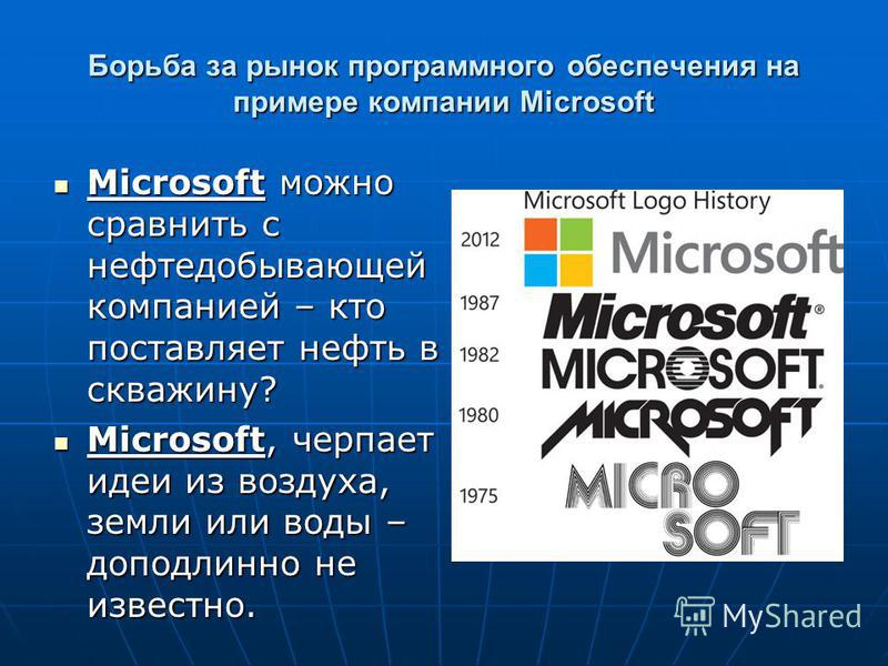 Борьба за рынок программного обеспечения на примере компании Microsoft Microsoft можно сравнить с нефтедобывающей компанией – кто поставляет нефть в скважину? Microsoft можно сравнить с нефтедобывающей компанией – кто поставляет нефть в скважину? Mic