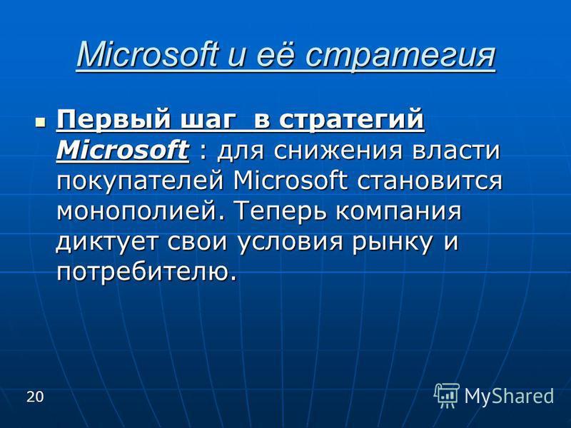 Microsoft и её стратегия Первый шаг в стратегий Microsoft : для снижения власти покупателей Microsoft становится монополией. Теперь компания диктует свои условия рынку и потребителю. Первый шаг в стратегий Microsoft : для снижения власти покупателей